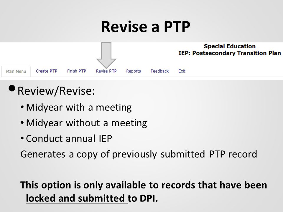 Revise a PTP Review/Revise: Midyear with a meeting Midyear without a meeting Conduct annual IEP Generates a copy of previously submitted PTP record This option is only available to records that have been locked and submitted to DPI.