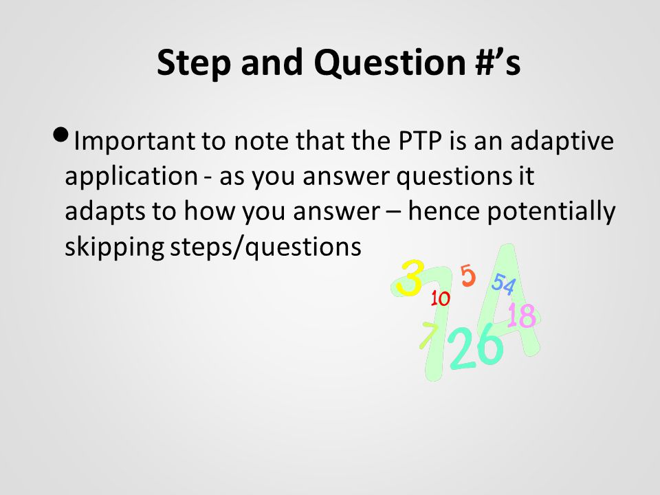 Step and Question #'s Important to note that the PTP is an adaptive application - as you answer questions it adapts to how you answer – hence potentially skipping steps/questions