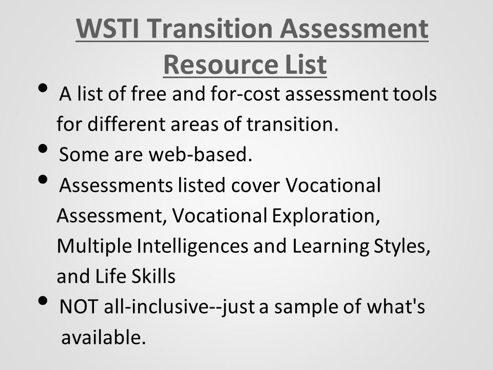 WSTI Transition Assessment Resource List A list of free and for-cost assessment tools for different areas of transition.