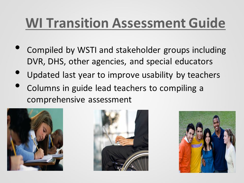 WI Transition Assessment Guide Compiled by WSTI and stakeholder groups including DVR, DHS, other agencies, and special educators Updated last year to improve usability by teachers Columns in guide lead teachers to compiling a comprehensive assessment