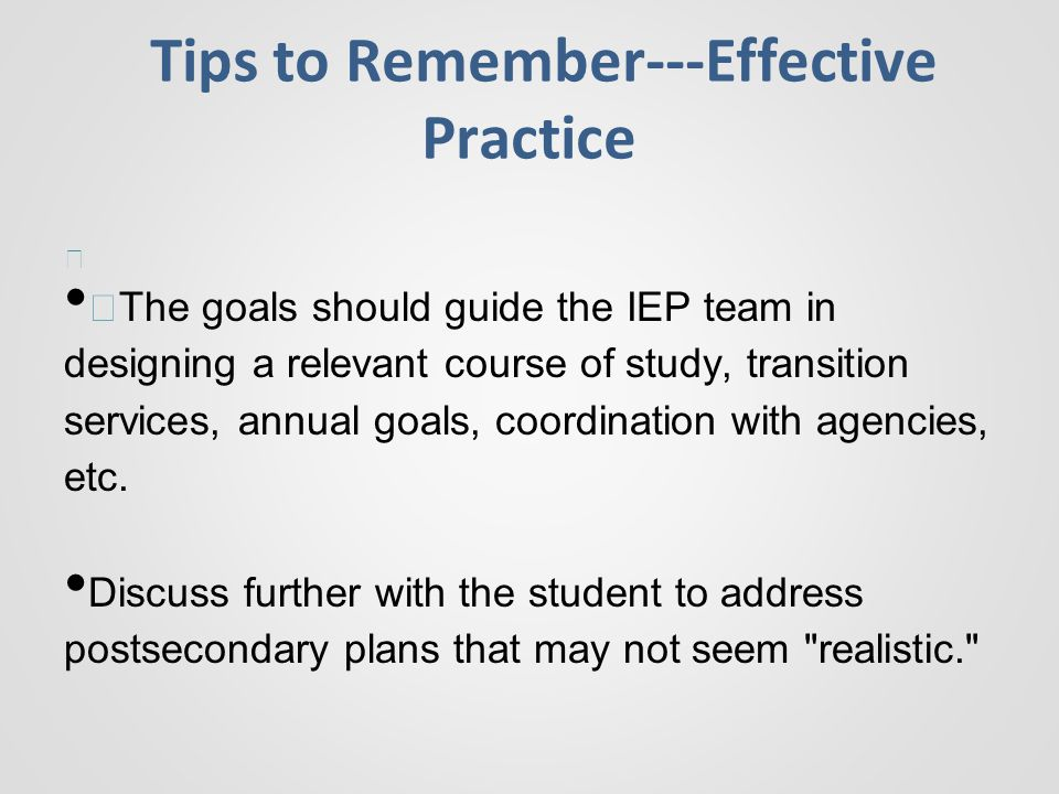 Tips to Remember---Effective Practice — —The goals should guide the IEP team in designing a relevant course of study, transition services, annual goals, coordination with agencies, etc.
