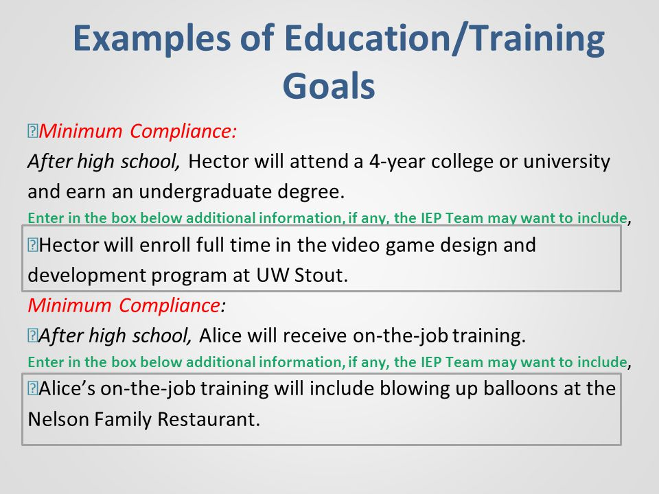 Examples of Education/Training Goals —Minimum Compliance: After high school, Hector will attend a 4-year college or university and earn an undergraduate degree.