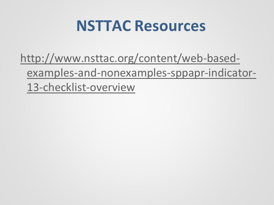 NSTTAC Resources http://www.nsttac.org/content/web-based- examples-and-nonexamples-sppapr-indicator- 13-checklist-overview