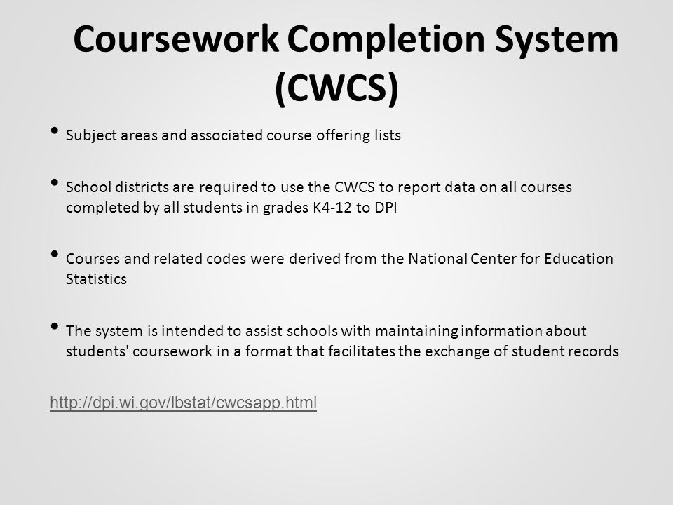 Coursework Completion System (CWCS) Subject areas and associated course offering lists School districts are required to use the CWCS to report data on all courses completed by all students in grades K4-12 to DPI Courses and related codes were derived from the National Center for Education Statistics The system is intended to assist schools with maintaining information about students coursework in a format that facilitates the exchange of student records http://dpi.wi.gov/lbstat/cwcsapp.html