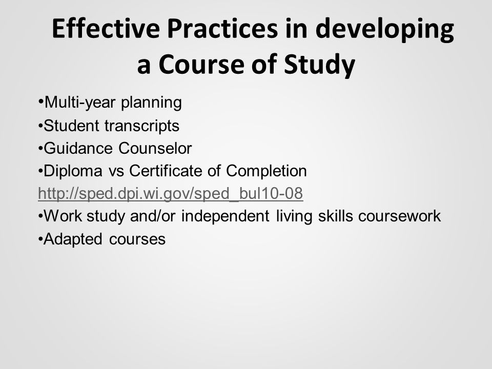 Effective Practices in developing a Course of Study Multi-year planning Student transcripts Guidance Counselor Diploma vs Certificate of Completion http://sped.dpi.wi.gov/sped_bul10-08 http://sped.dpi.wi.gov/sped_bul10-08 Work study and/or independent living skills coursework Adapted courses