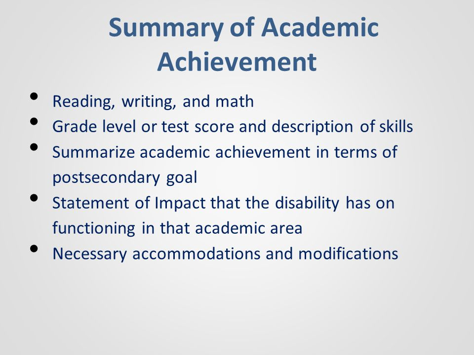 Summary of Academic Achievement Reading, writing, and math Grade level or test score and description of skills Summarize academic achievement in terms of postsecondary goal Statement of Impact that the disability has on functioning in that academic area Necessary accommodations and modifications