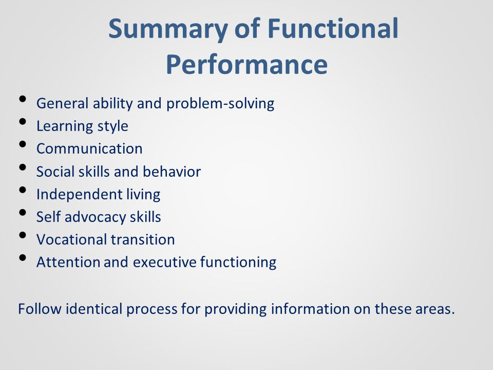 Summary of Functional Performance General ability and problem-solving Learning style Communication Social skills and behavior Independent living Self advocacy skills Vocational transition Attention and executive functioning Follow identical process for providing information on these areas.