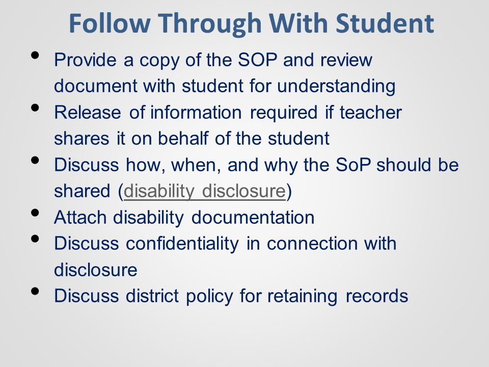 Follow Through With Student Provide a copy of the SOP and review document with student for understanding Release of information required if teacher shares it on behalf of the student Discuss how, when, and why the SoP should be shared (disability disclosure)disability disclosure Attach disability documentation Discuss confidentiality in connection with disclosure Discuss district policy for retaining records