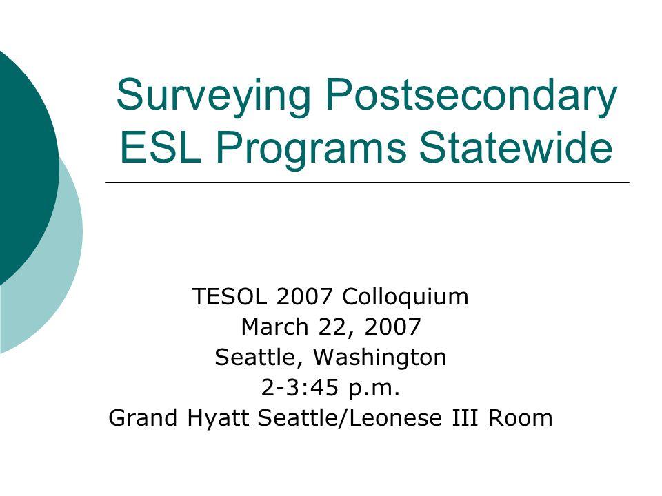 Surveying Postsecondary ESL Programs Statewide TESOL 2007 Colloquium March 22, 2007 Seattle, Washington 2-3:45 p.m.
