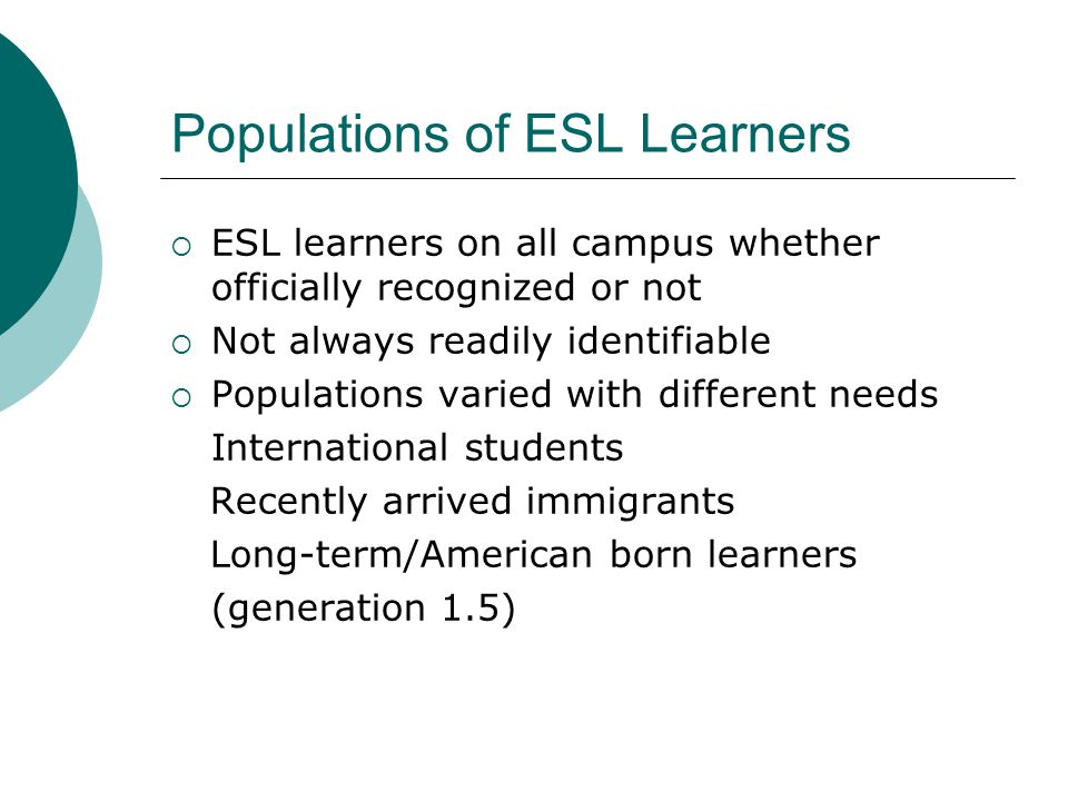 Populations of ESL Learners  ESL learners on all campus whether officially recognized or not  Not always readily identifiable  Populations varied with different needs International students Recently arrived immigrants Long-term/American born learners (generation 1.5)