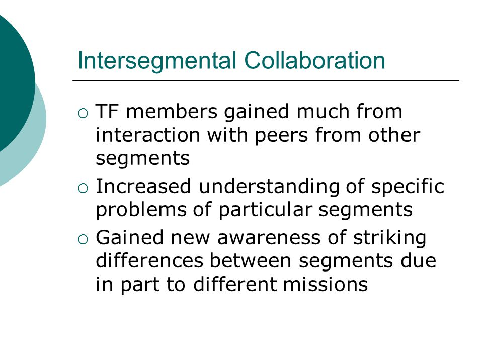 Intersegmental Collaboration  TF members gained much from interaction with peers from other segments  Increased understanding of specific problems of particular segments  Gained new awareness of striking differences between segments due in part to different missions
