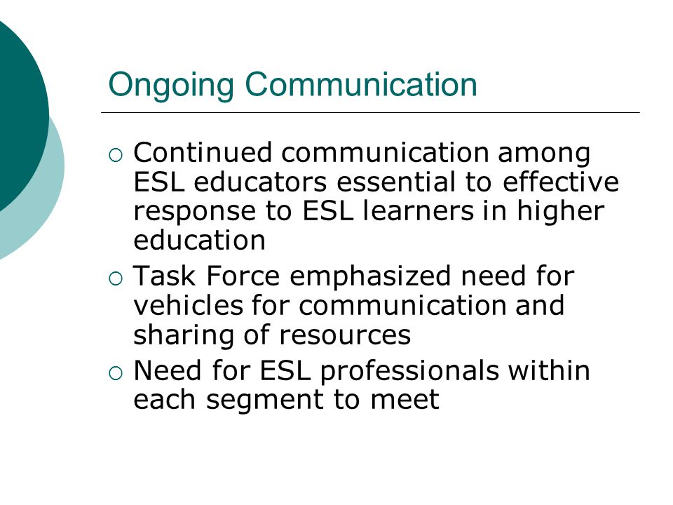 Ongoing Communication  Continued communication among ESL educators essential to effective response to ESL learners in higher education  Task Force emphasized need for vehicles for communication and sharing of resources  Need for ESL professionals within each segment to meet
