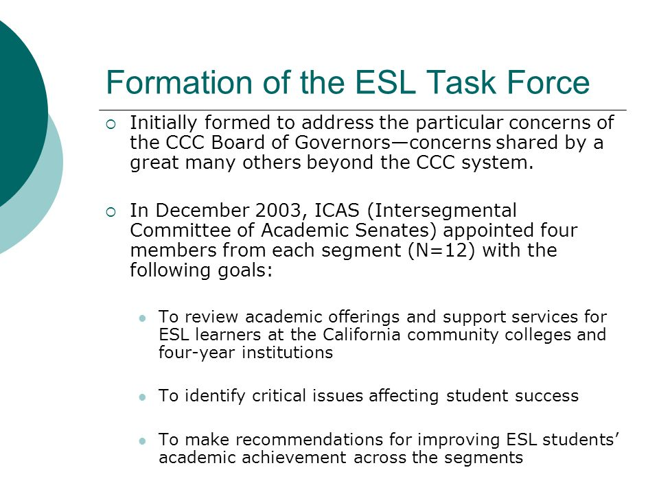 Formation of the ESL Task Force  Initially formed to address the particular concerns of the CCC Board of Governors—concerns shared by a great many others beyond the CCC system.