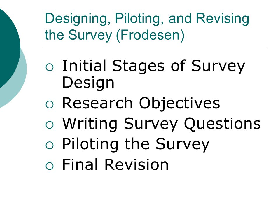 Designing, Piloting, and Revising the Survey (Frodesen)  Initial Stages of Survey Design  Research Objectives  Writing Survey Questions  Piloting the Survey  Final Revision