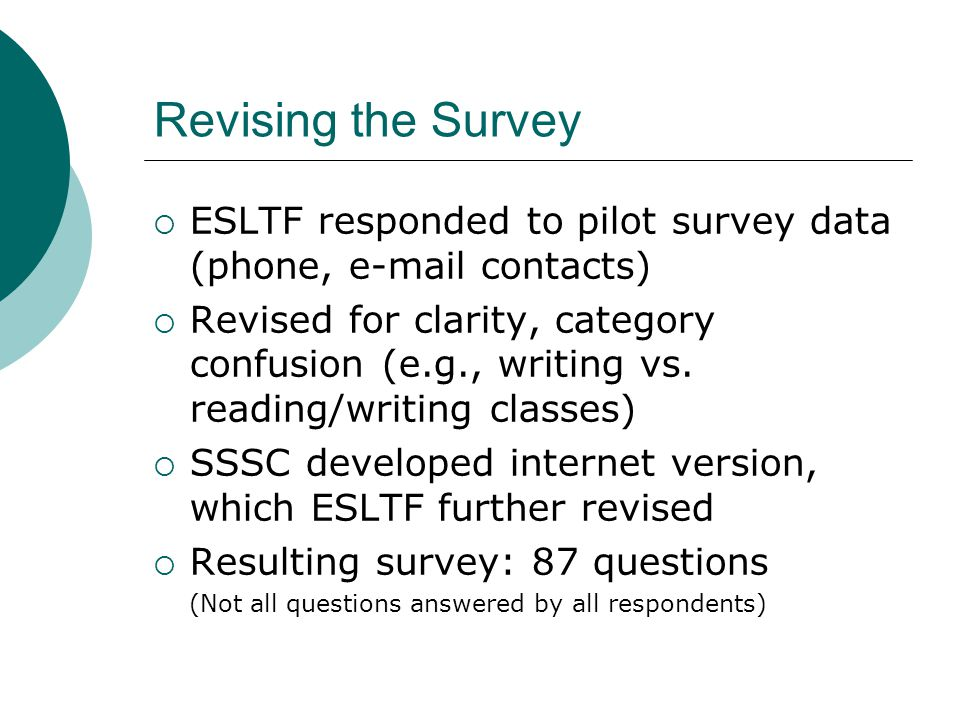 Revising the Survey  ESLTF responded to pilot survey data (phone, e-mail contacts)  Revised for clarity, category confusion (e.g., writing vs.