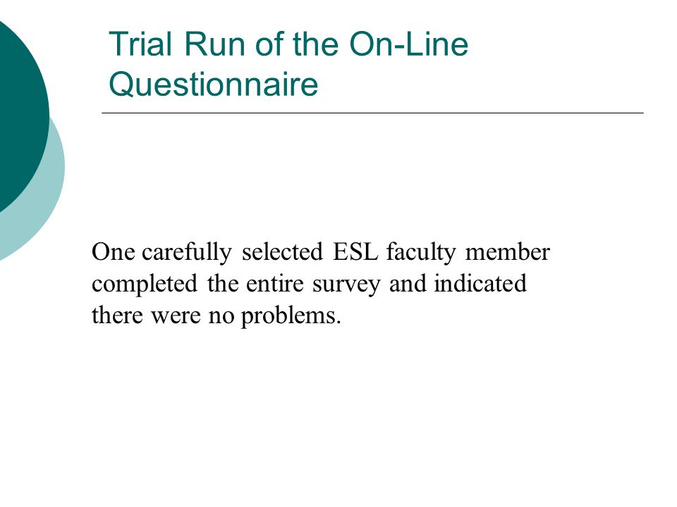 Trial Run of the On-Line Questionnaire One carefully selected ESL faculty member completed the entire survey and indicated there were no problems.