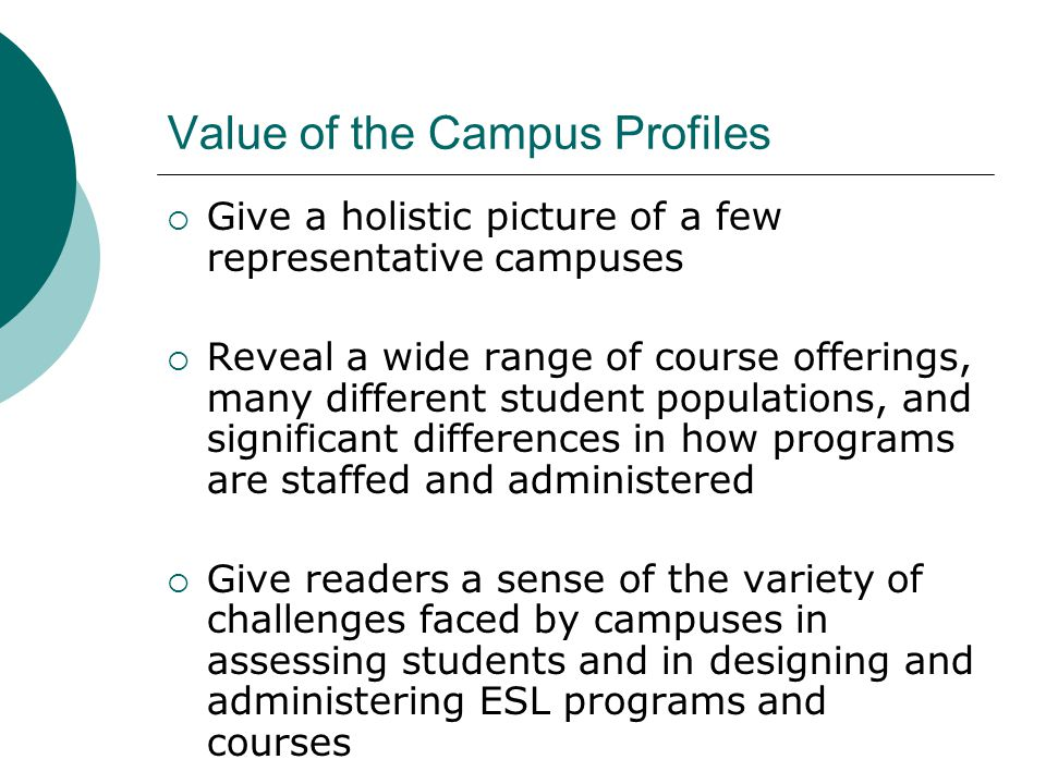 Value of the Campus Profiles  Give a holistic picture of a few representative campuses  Reveal a wide range of course offerings, many different student populations, and significant differences in how programs are staffed and administered  Give readers a sense of the variety of challenges faced by campuses in assessing students and in designing and administering ESL programs and courses