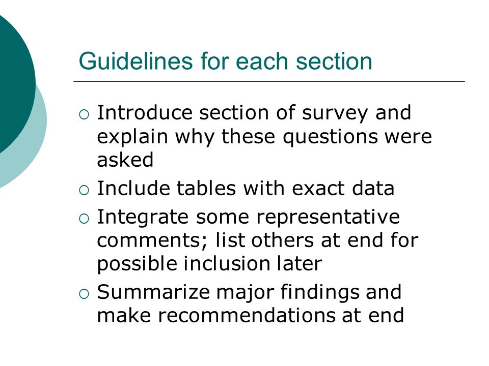Guidelines for each section  Introduce section of survey and explain why these questions were asked  Include tables with exact data  Integrate some representative comments; list others at end for possible inclusion later  Summarize major findings and make recommendations at end