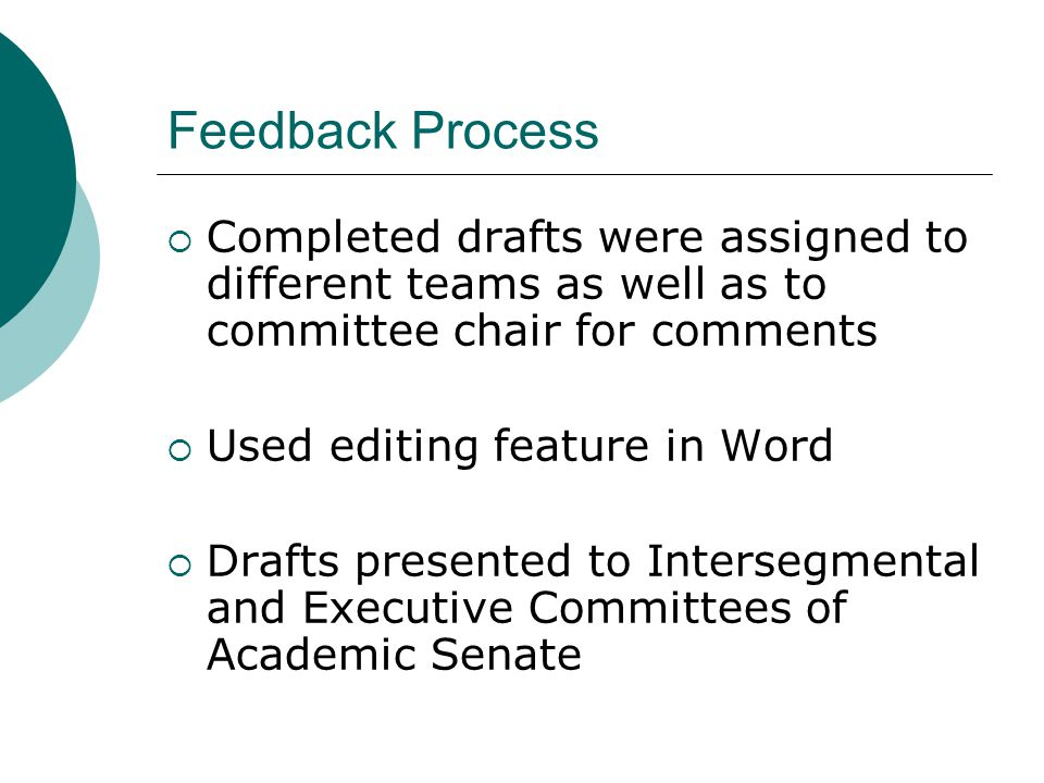 Feedback Process  Completed drafts were assigned to different teams as well as to committee chair for comments  Used editing feature in Word  Drafts presented to Intersegmental and Executive Committees of Academic Senate