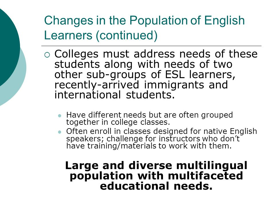 Changes in the Population of English Learners (continued)  Colleges must address needs of these students along with needs of two other sub-groups of ESL learners, recently-arrived immigrants and international students.