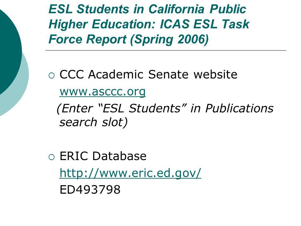 ESL Students in California Public Higher Education: ICAS ESL Task Force Report (Spring 2006)  CCC Academic Senate website www.asccc.org (Enter ESL Students in Publications search slot)  ERIC Database http://www.eric.ed.gov/ ED493798