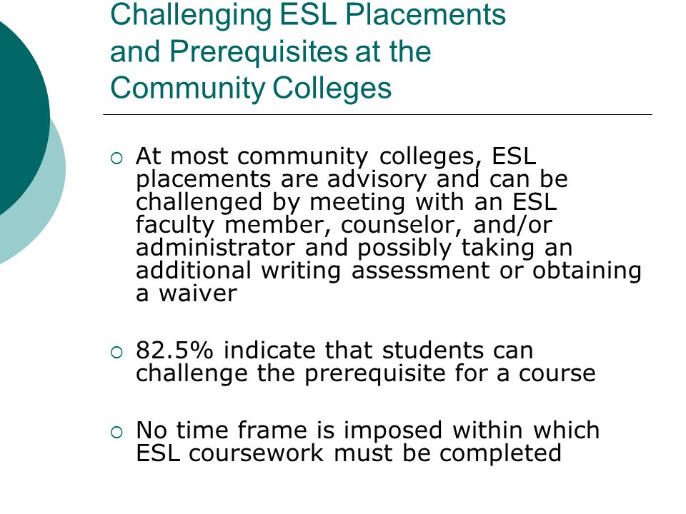 Challenging ESL Placements and Prerequisites at the Community Colleges  At most community colleges, ESL placements are advisory and can be challenged by meeting with an ESL faculty member, counselor, and/or administrator and possibly taking an additional writing assessment or obtaining a waiver  82.5% indicate that students can challenge the prerequisite for a course  No time frame is imposed within which ESL coursework must be completed