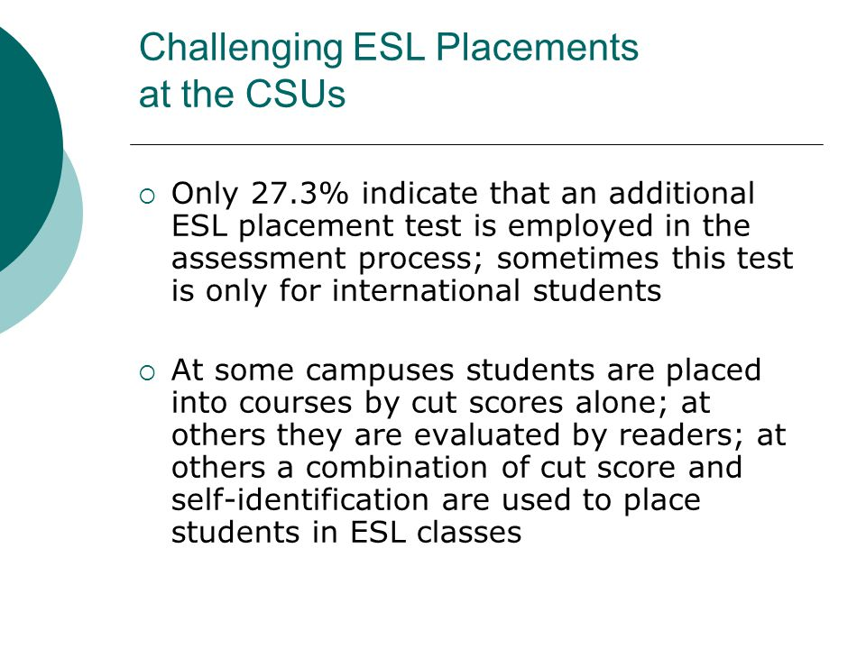 Challenging ESL Placements at the CSUs  Only 27.3% indicate that an additional ESL placement test is employed in the assessment process; sometimes this test is only for international students  At some campuses students are placed into courses by cut scores alone; at others they are evaluated by readers; at others a combination of cut score and self-identification are used to place students in ESL classes