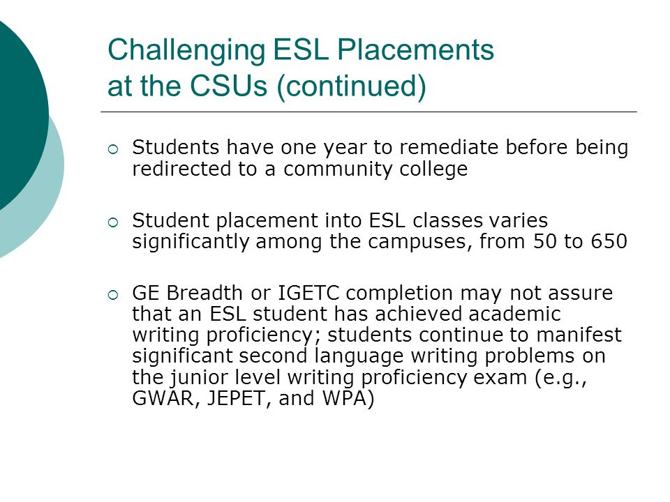 Challenging ESL Placements at the CSUs (continued)  Students have one year to remediate before being redirected to a community college  Student placement into ESL classes varies significantly among the campuses, from 50 to 650  GE Breadth or IGETC completion may not assure that an ESL student has achieved academic writing proficiency; students continue to manifest significant second language writing problems on the junior level writing proficiency exam (e.g., GWAR, JEPET, and WPA)