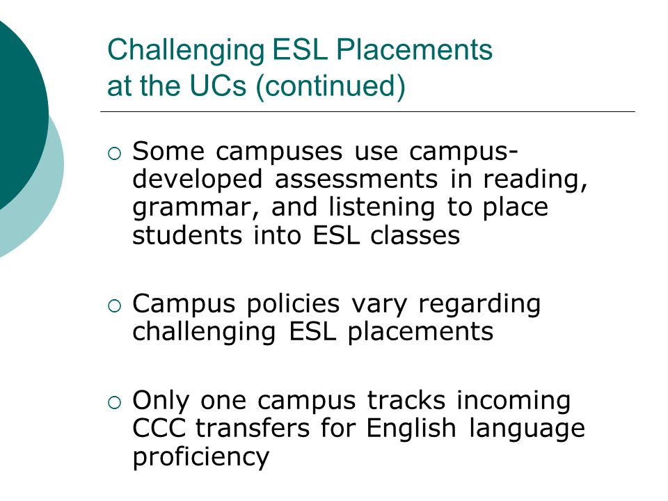 Challenging ESL Placements at the UCs (continued)  Some campuses use campus- developed assessments in reading, grammar, and listening to place students into ESL classes  Campus policies vary regarding challenging ESL placements  Only one campus tracks incoming CCC transfers for English language proficiency