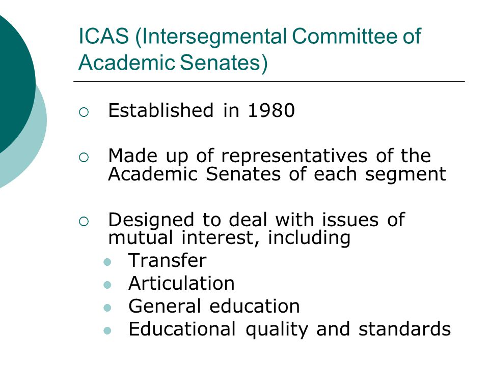 ICAS (Intersegmental Committee of Academic Senates)  Established in 1980  Made up of representatives of the Academic Senates of each segment  Designed to deal with issues of mutual interest, including Transfer Articulation General education Educational quality and standards