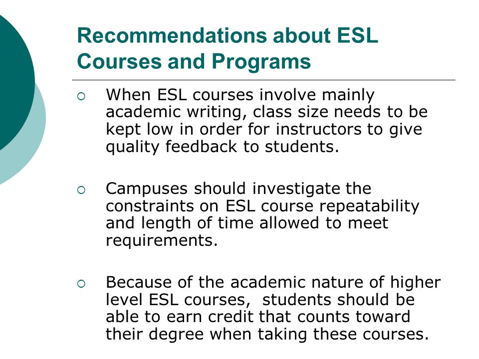 Recommendations about ESL Courses and Programs  When ESL courses involve mainly academic writing, class size needs to be kept low in order for instructors to give quality feedback to students.
