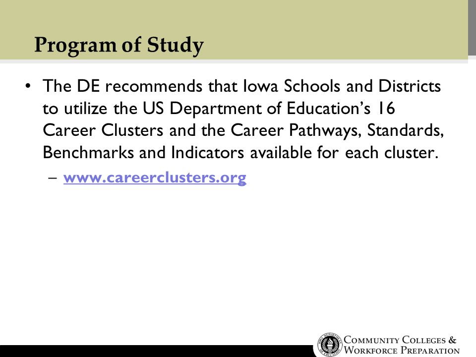 Program of Study The DE recommends that Iowa Schools and Districts to utilize the US Department of Education's 16 Career Clusters and the Career Pathways, Standards, Benchmarks and Indicators available for each cluster.
