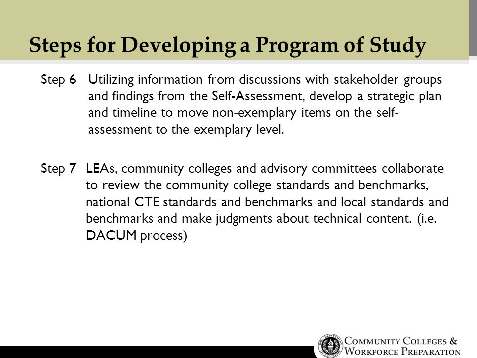 Steps for Developing a Program of Study Step 6Utilizing information from discussions with stakeholder groups and findings from the Self-Assessment, develop a strategic plan and timeline to move non-exemplary items on the self- assessment to the exemplary level.