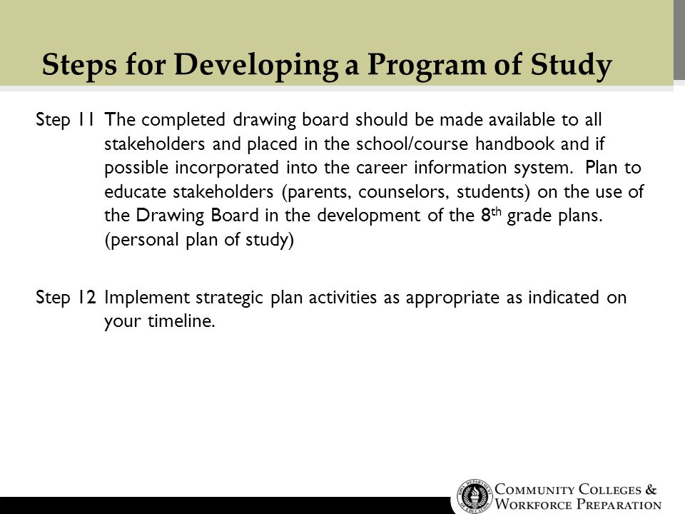 Steps for Developing a Program of Study Step 11The completed drawing board should be made available to all stakeholders and placed in the school/course handbook and if possible incorporated into the career information system.