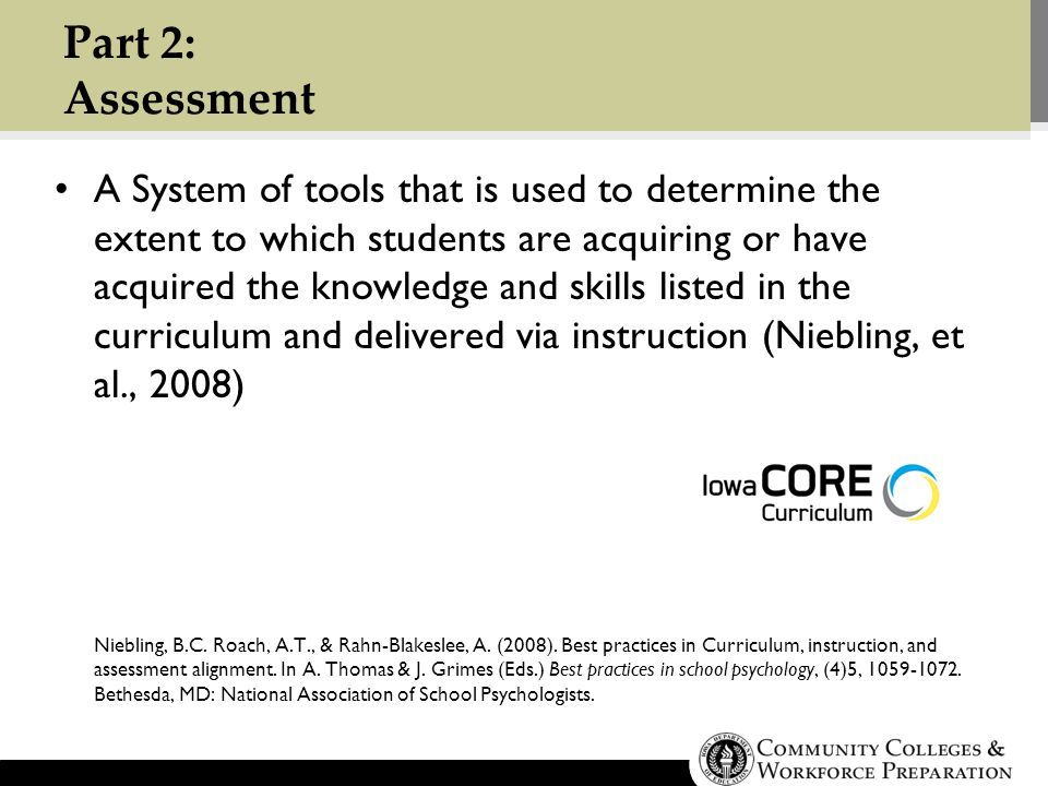 Part 2: Assessment A System of tools that is used to determine the extent to which students are acquiring or have acquired the knowledge and skills listed in the curriculum and delivered via instruction (Niebling, et al., 2008) Niebling, B.C.