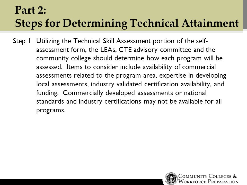 Part 2: Steps for Determining Technical Attainment Step 1Utilizing the Technical Skill Assessment portion of the self- assessment form, the LEAs, CTE advisory committee and the community college should determine how each program will be assessed.