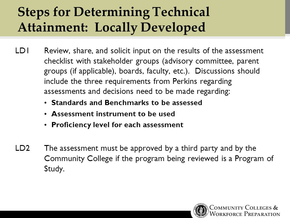 Steps for Determining Technical Attainment: Locally Developed LD1Review, share, and solicit input on the results of the assessment checklist with stakeholder groups (advisory committee, parent groups (if applicable), boards, faculty, etc.).