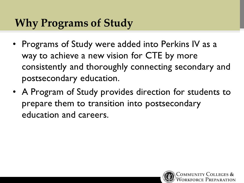 Programs of Study were added into Perkins IV as a way to achieve a new vision for CTE by more consistently and thoroughly connecting secondary and postsecondary education.