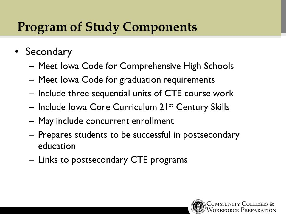 Program of Study Components Secondary –Meet Iowa Code for Comprehensive High Schools –Meet Iowa Code for graduation requirements –Include three sequential units of CTE course work –Include Iowa Core Curriculum 21 st Century Skills –May include concurrent enrollment –Prepares students to be successful in postsecondary education –Links to postsecondary CTE programs