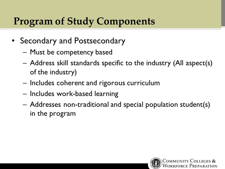 Program of Study Components Secondary and Postsecondary –Must be competency based –Address skill standards specific to the industry (All aspect(s) of the industry) –Includes coherent and rigorous curriculum –Includes work-based learning –Addresses non-traditional and special population student(s) in the program