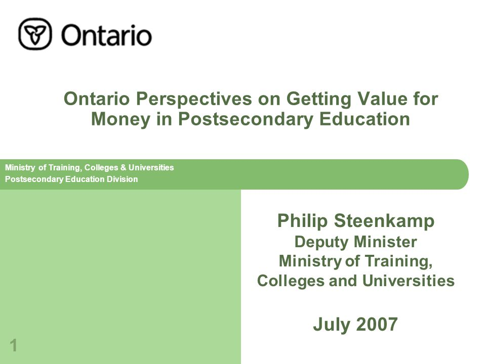 Ministry of Training, Colleges & Universities Postsecondary Education Division 1 Ontario Perspectives on Getting Value for Money in Postsecondary Education Philip Steenkamp Deputy Minister Ministry of Training, Colleges and Universities July 2007