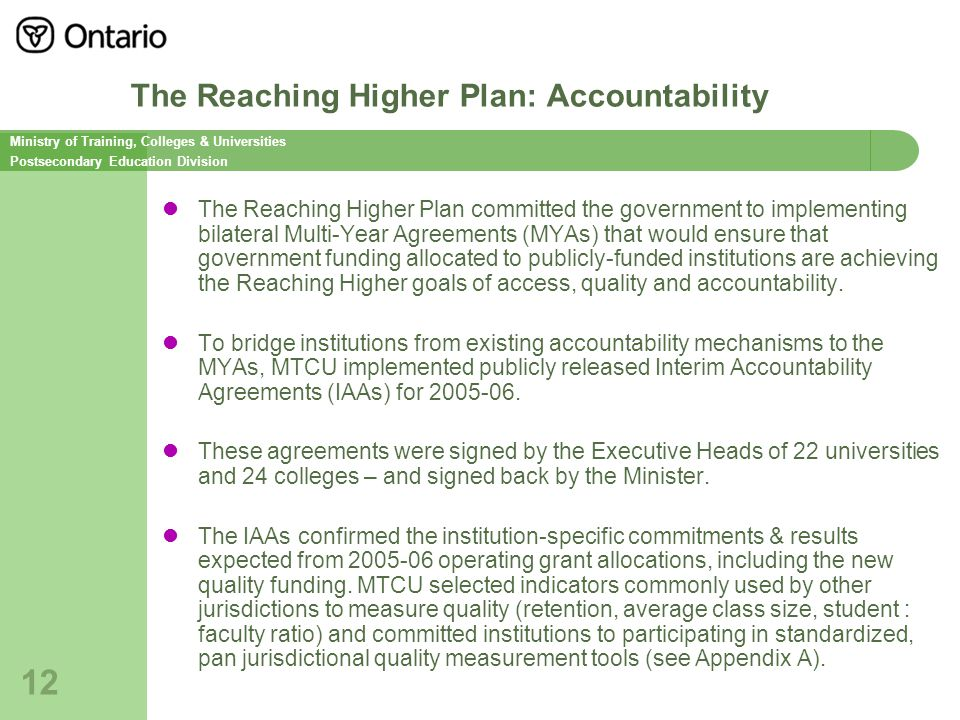Ministry of Training, Colleges & Universities Postsecondary Education Division 12 The Reaching Higher Plan: Accountability The Reaching Higher Plan committed the government to implementing bilateral Multi-Year Agreements (MYAs) that would ensure that government funding allocated to publicly-funded institutions are achieving the Reaching Higher goals of access, quality and accountability.