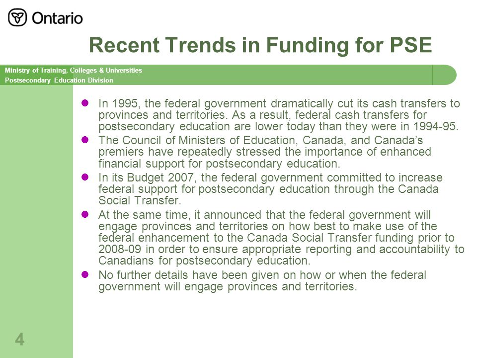 Ministry of Training, Colleges & Universities Postsecondary Education Division 4 Recent Trends in Funding for PSE In 1995, the federal government dramatically cut its cash transfers to provinces and territories.