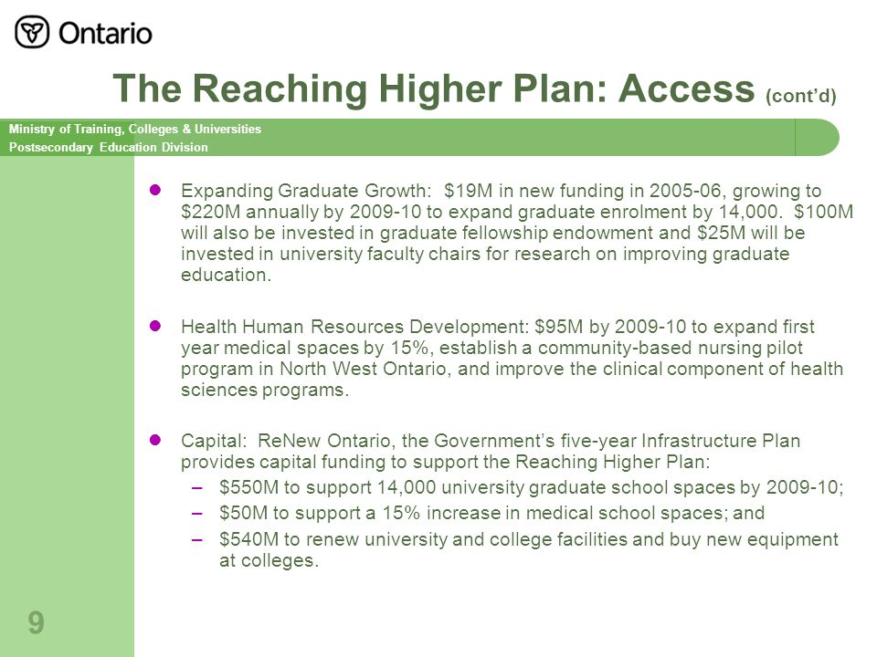Ministry of Training, Colleges & Universities Postsecondary Education Division 9 The Reaching Higher Plan: Access (cont'd) Expanding Graduate Growth: $19M in new funding in 2005-06, growing to $220M annually by 2009-10 to expand graduate enrolment by 14,000.