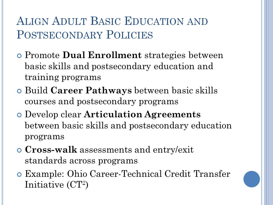 A LIGN A DULT B ASIC E DUCATION AND P OSTSECONDARY P OLICIES Promote Dual Enrollment strategies between basic skills and postsecondary education and t