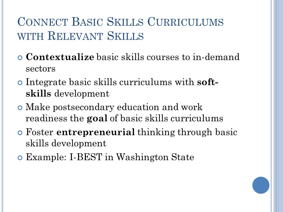 C ONNECT B ASIC S KILLS C URRICULUMS WITH R ELEVANT S KILLS Contextualize basic skills courses to in-demand sectors Integrate basic skills curriculums with soft- skills development Make postsecondary education and work readiness the goal of basic skills curriculums Foster entrepreneurial thinking through basic skills development Example: I-BEST in Washington State