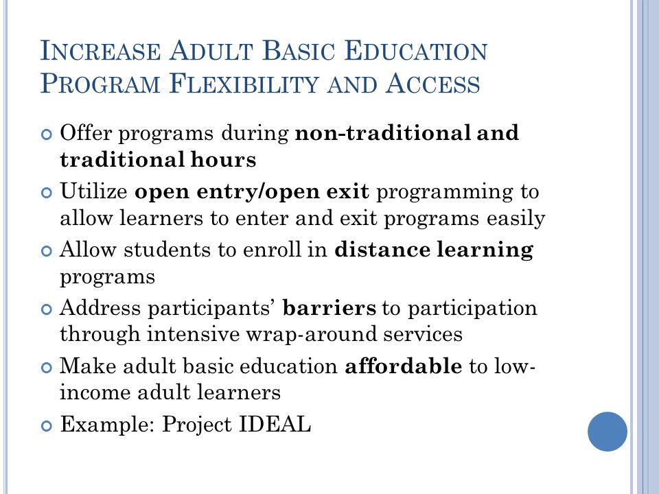 I NCREASE A DULT B ASIC E DUCATION P ROGRAM F LEXIBILITY AND A CCESS Offer programs during non-traditional and traditional hours Utilize open entry/op
