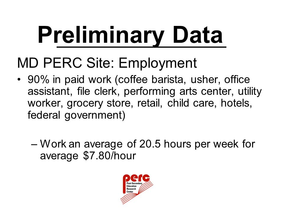 Preliminary Data MD PERC Site: Employment 90% in paid work (coffee barista, usher, office assistant, file clerk, performing arts center, utility worke
