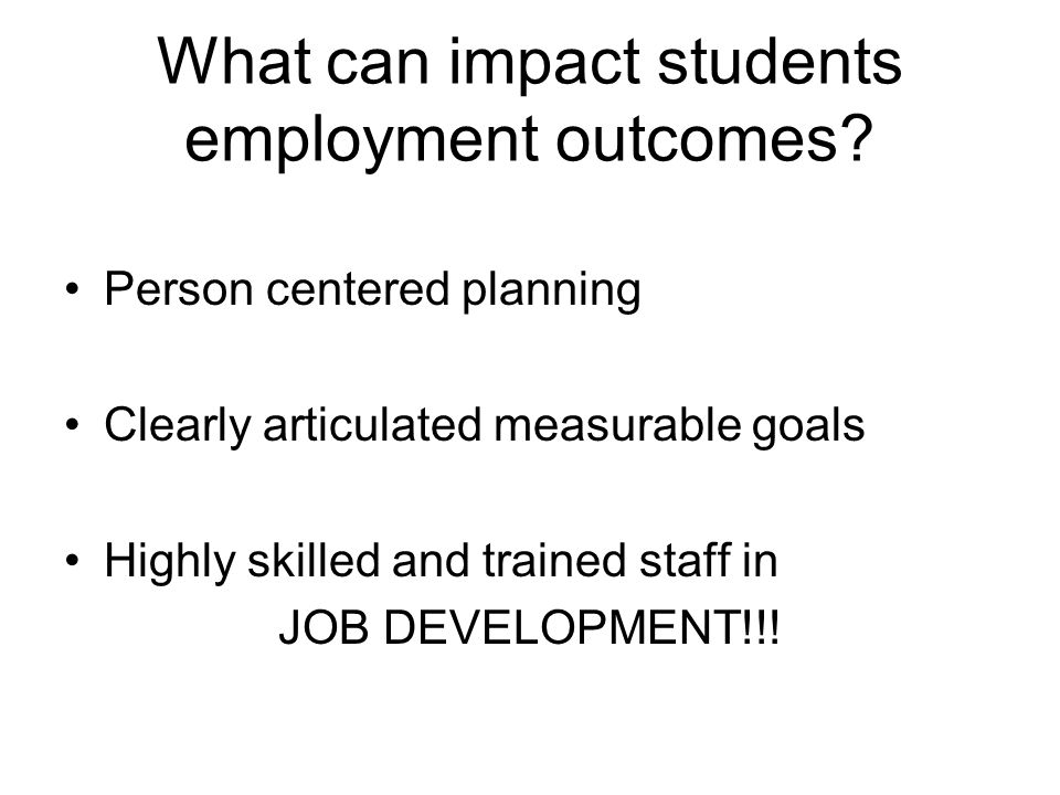 What can impact students employment outcomes? Person centered planning Clearly articulated measurable goals Highly skilled and trained staff in JOB DE