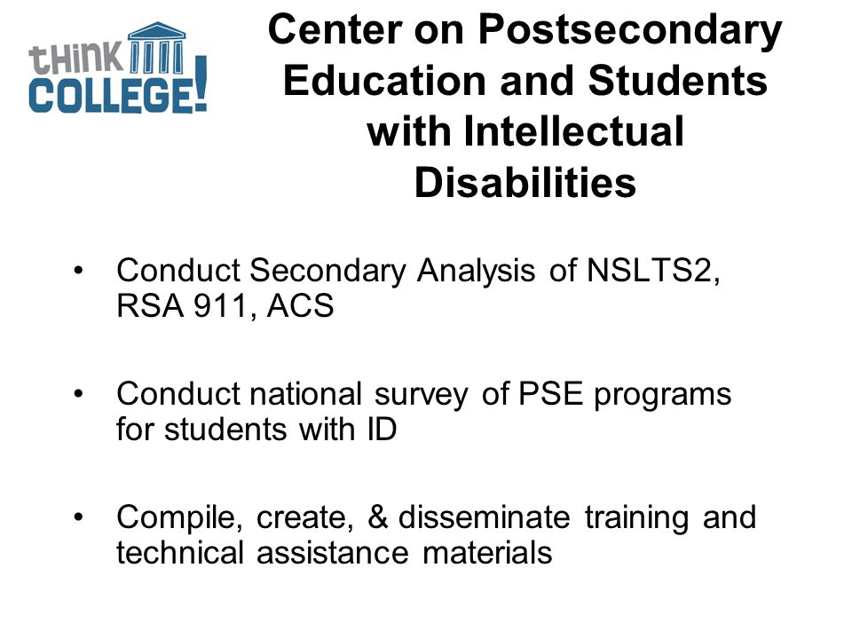 Center on Postsecondary Education and Students with Intellectual Disabilities Conduct Secondary Analysis of NSLTS2, RSA 911, ACS Conduct national surv